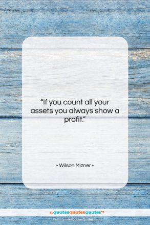 """Wilson Mizner quote: """"If you count all your assets you…""""- at QuotesQuotesQuotes.com"""