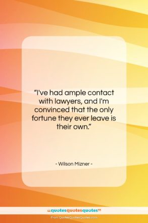 """Wilson Mizner quote: """"I've had ample contact with lawyers, and…""""- at QuotesQuotesQuotes.com"""