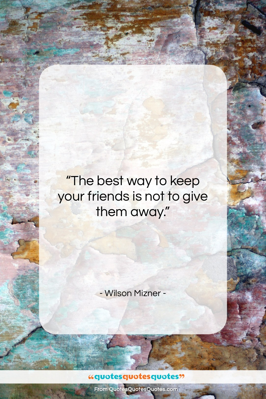 """Wilson Mizner quote: """"The best way to keep your friends…""""- at QuotesQuotesQuotes.com"""