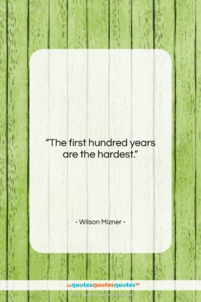 """Wilson Mizner quote: """"The first hundred years are the hardest….""""- at QuotesQuotesQuotes.com"""