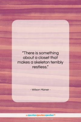"""Wilson Mizner quote: """"There is something about a closet that…""""- at QuotesQuotesQuotes.com"""