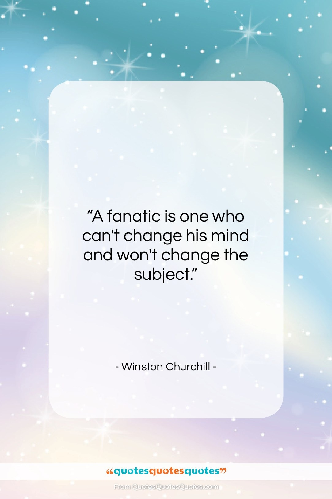"""Winston Churchill quote: """"A fanatic is one who can't change…""""- at QuotesQuotesQuotes.com"""