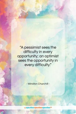 """Winston Churchill quote: """"A pessimist sees the difficulty in every…""""- at QuotesQuotesQuotes.com"""