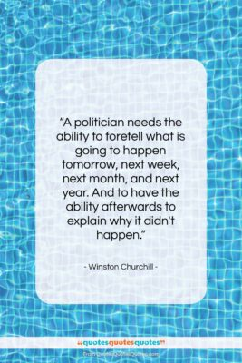 """Winston Churchill quote: """"A politician needs the ability to foretell…""""- at QuotesQuotesQuotes.com"""