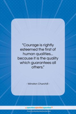 """Winston Churchill quote: """"Courage is rightly esteemed the first of…""""- at QuotesQuotesQuotes.com"""
