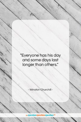 """Winston Churchill quote: """"Everyone has his day and some days…""""- at QuotesQuotesQuotes.com"""