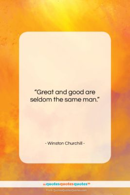 """Winston Churchill quote: """"Great and good are seldom the same…""""- at QuotesQuotesQuotes.com"""