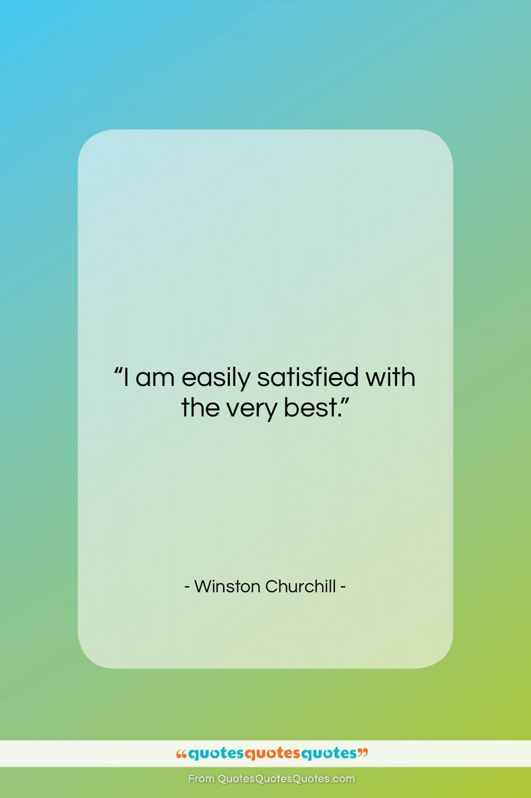 """Winston Churchill quote: """"I am easily satisfied with the very…""""- at QuotesQuotesQuotes.com"""