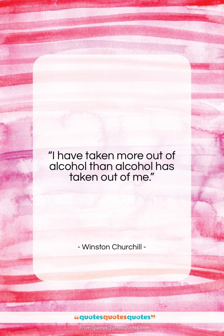 """Winston Churchill quote: """"I have taken more out of alcohol…""""- at QuotesQuotesQuotes.com"""