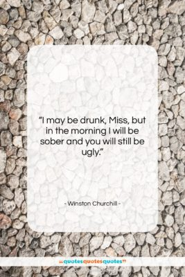 "Winston Churchill quote: ""I may be drunk, Miss, but in…""- at QuotesQuotesQuotes.com"