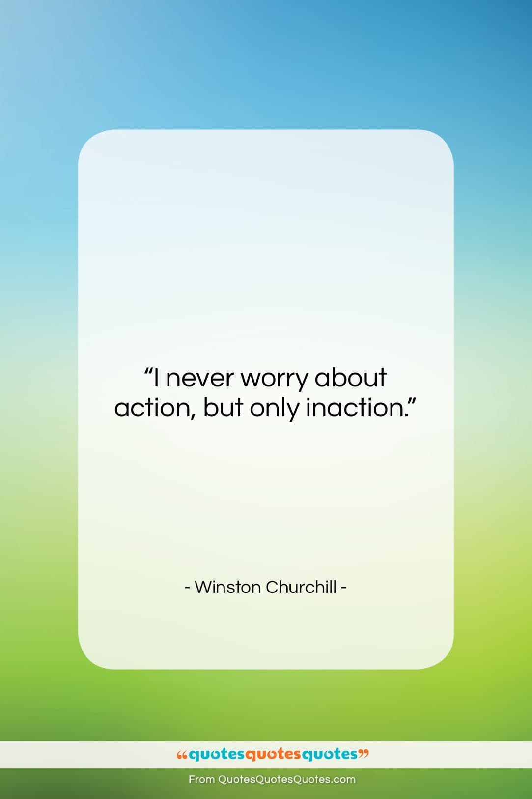 """Winston Churchill quote: """"I never worry about action, but only…""""- at QuotesQuotesQuotes.com"""