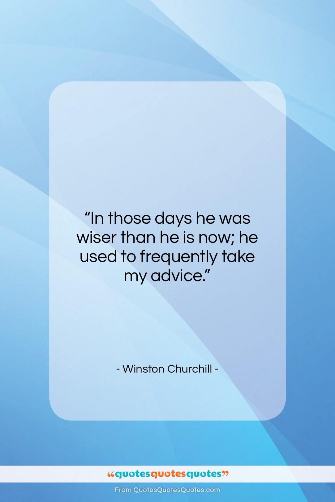 "Winston Churchill quote: ""In those days he was wiser than…""- at QuotesQuotesQuotes.com"