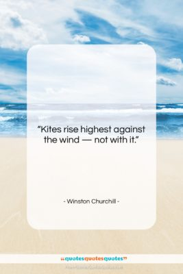 """Winston Churchill quote: """"Kites rise highest against the wind —…""""- at QuotesQuotesQuotes.com"""