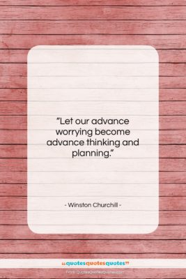"""Winston Churchill quote: """"Let our advance worrying become advance thinking…""""- at QuotesQuotesQuotes.com"""