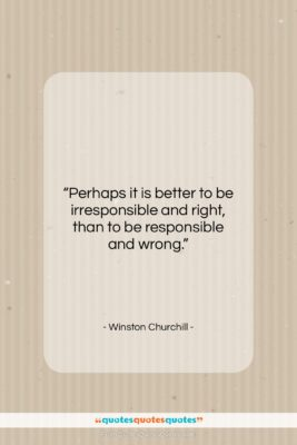 """Winston Churchill quote: """"Perhaps it is better to be irresponsible…""""- at QuotesQuotesQuotes.com"""