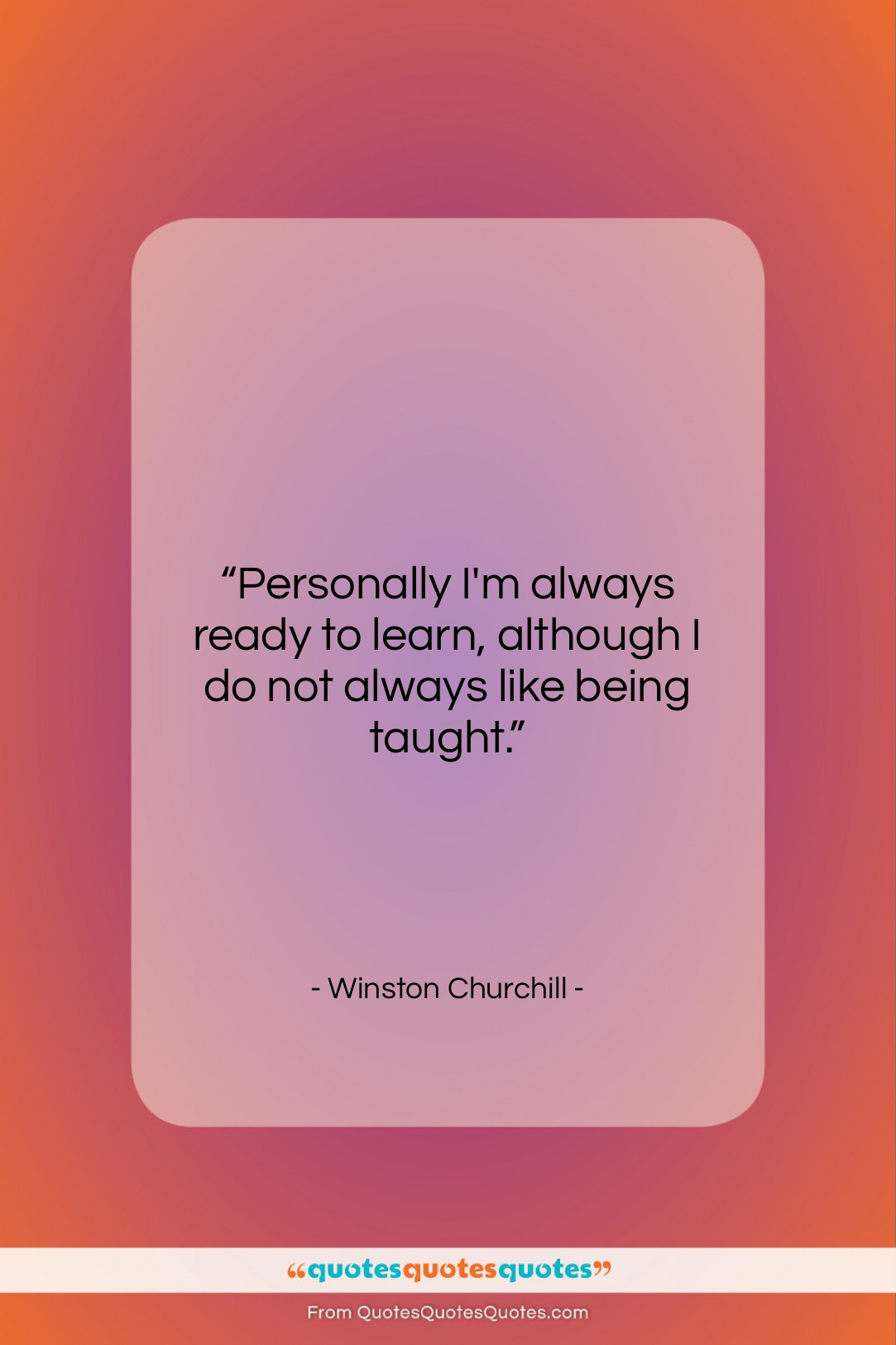 """Winston Churchill quote: """"Personally I'm always ready to learn, although…""""- at QuotesQuotesQuotes.com"""