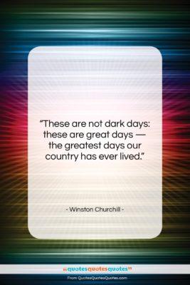 "Winston Churchill quote: ""These are not dark days: these are…""- at QuotesQuotesQuotes.com"