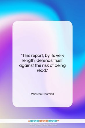 """Winston Churchill quote: """"This report, by its very length, defends…""""- at QuotesQuotesQuotes.com"""