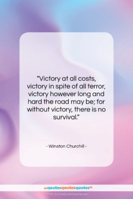 """Winston Churchill quote: """"Victory at all costs, victory in spite…""""- at QuotesQuotesQuotes.com"""