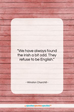 """Winston Churchill quote: """"We have always found the Irish a…""""- at QuotesQuotesQuotes.com"""