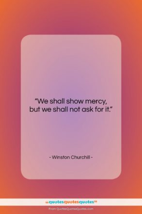 """Winston Churchill quote: """"We shall show mercy, but we shall…""""- at QuotesQuotesQuotes.com"""