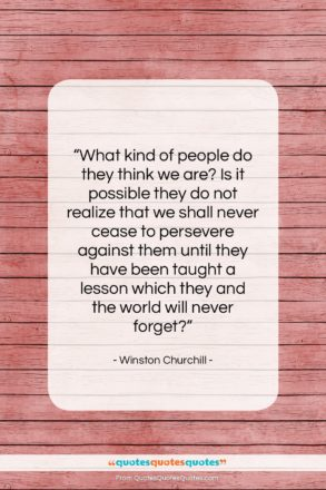 """Winston Churchill quote: """"What kind of people do they think…""""- at QuotesQuotesQuotes.com"""