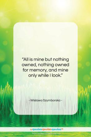 """Wislawa Szymborska quote: """"All is mine but nothing owned, nothing…""""- at QuotesQuotesQuotes.com"""