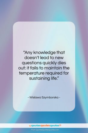 """Wislawa Szymborska quote: """"Any knowledge that doesn't lead to new…""""- at QuotesQuotesQuotes.com"""