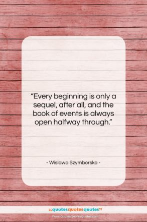"""Wislawa Szymborska quote: """"Every beginning is only a sequel, after…""""- at QuotesQuotesQuotes.com"""