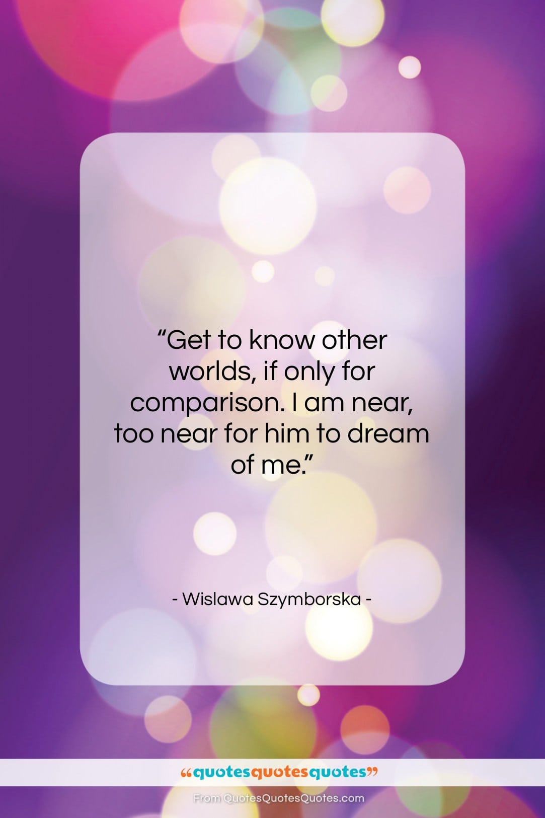"""Wislawa Szymborska quote: """"Get to know other worlds, if only…""""- at QuotesQuotesQuotes.com"""