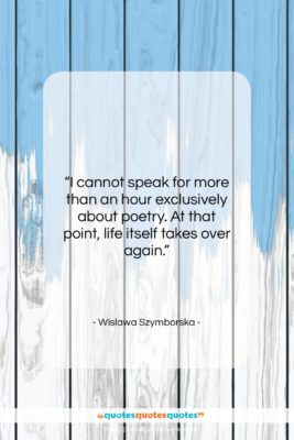 """Wislawa Szymborska quote: """"I cannot speak for more than an…""""- at QuotesQuotesQuotes.com"""