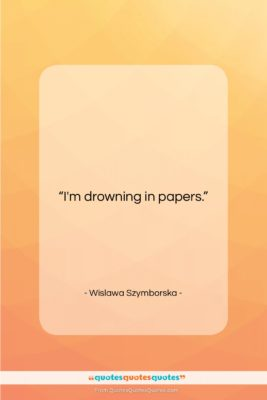 "Wislawa Szymborska quote: ""I'm drowning in papers….""- at QuotesQuotesQuotes.com"