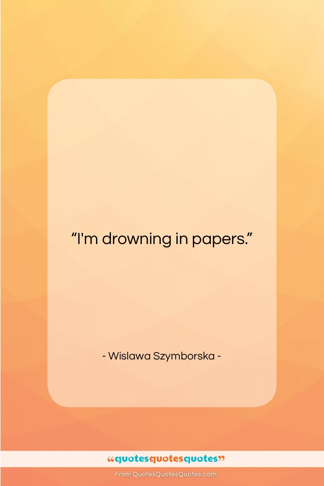 """Wislawa Szymborska quote: """"I'm drowning in papers….""""- at QuotesQuotesQuotes.com"""
