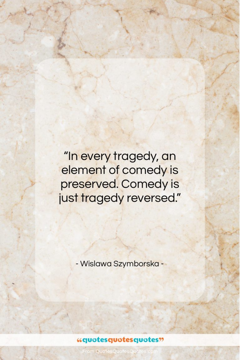 """Wislawa Szymborska quote: """"In every tragedy, an element of comedy…""""- at QuotesQuotesQuotes.com"""