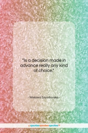 """Wislawa Szymborska quote: """"Is a decision made in advance really…""""- at QuotesQuotesQuotes.com"""