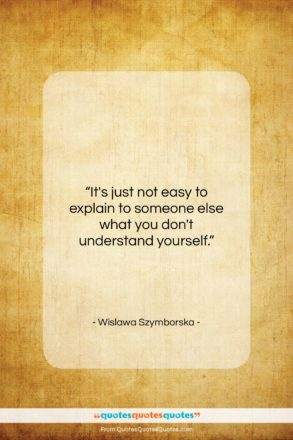 """Wislawa Szymborska quote: """"It's just not easy to explain to…""""- at QuotesQuotesQuotes.com"""