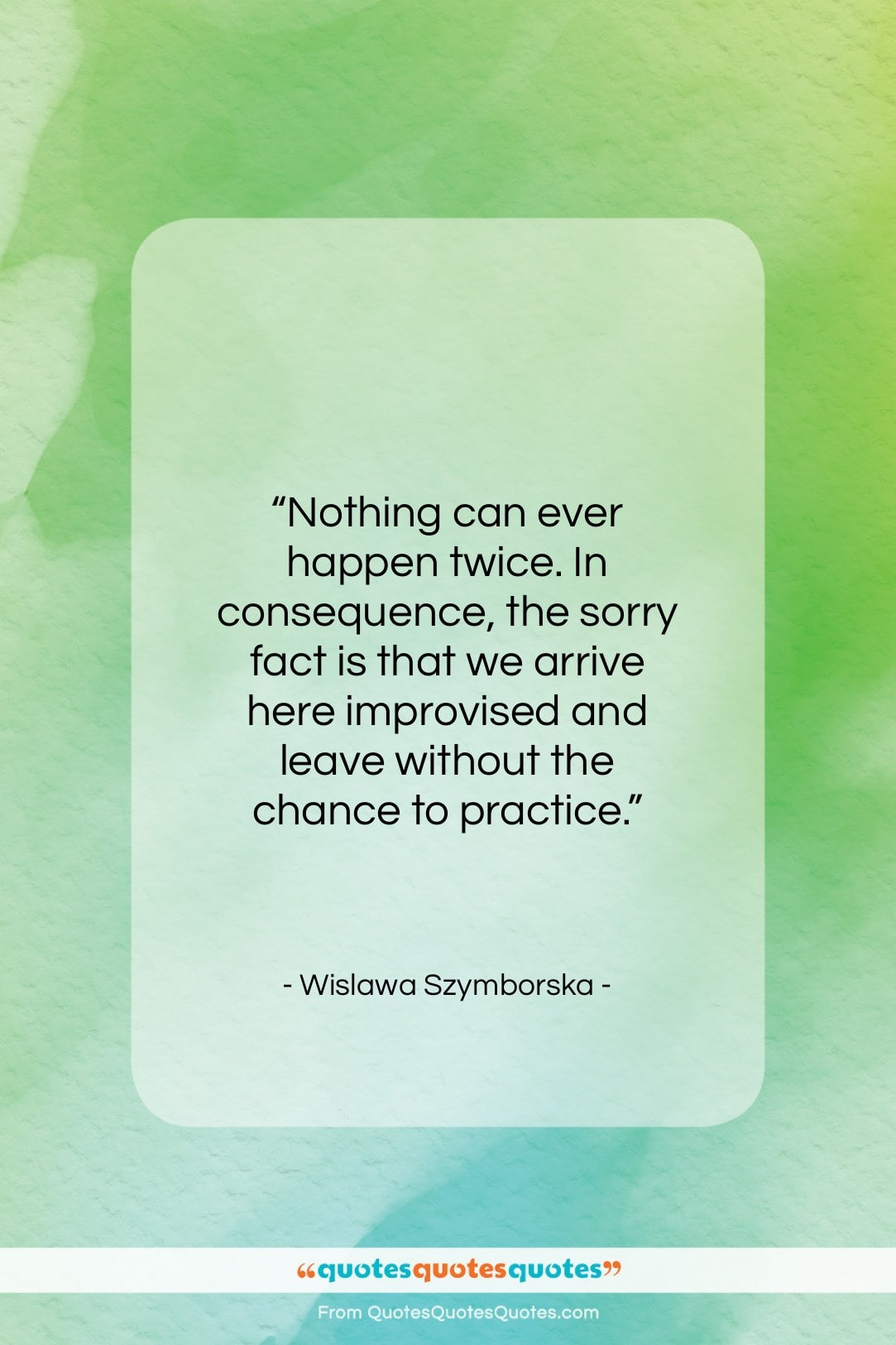 """Wislawa Szymborska quote: """"Nothing can ever happen twice. In consequence…""""- at QuotesQuotesQuotes.com"""