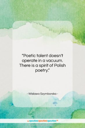 """Wislawa Szymborska quote: """"Poetic talent doesn't operate in a vacuum….""""- at QuotesQuotesQuotes.com"""