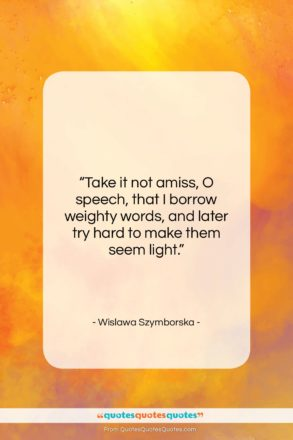 """Wislawa Szymborska quote: """"Take it not amiss, O speech, that…""""- at QuotesQuotesQuotes.com"""
