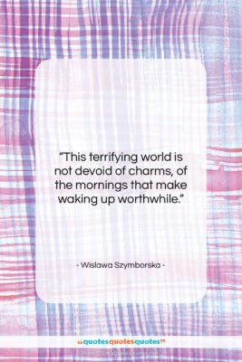 """Wislawa Szymborska quote: """"This terrifying world is not devoid of…""""- at QuotesQuotesQuotes.com"""