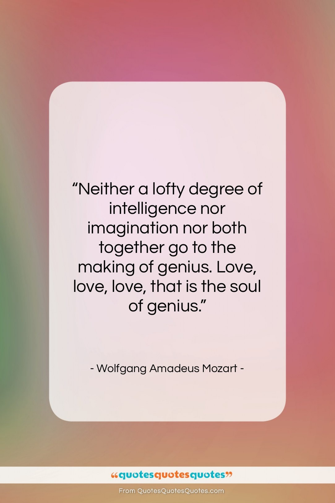 """Wolfgang Amadeus Mozart quote: """"Neither a lofty degree of intelligence nor…""""- at QuotesQuotesQuotes.com"""
