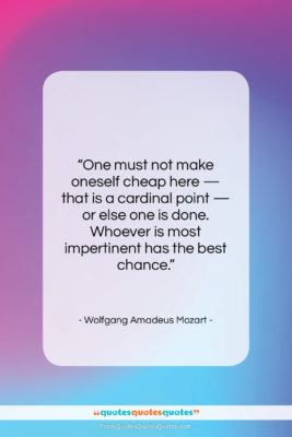 """Wolfgang Amadeus Mozart quote: """"One must not make oneself cheap here…""""- at QuotesQuotesQuotes.com"""