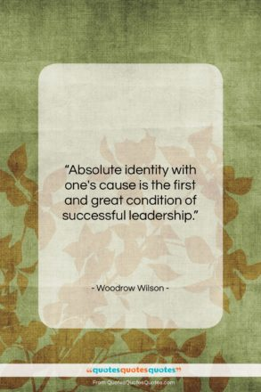 """Woodrow Wilson quote: """"Absolute identity with one's cause is the…""""- at QuotesQuotesQuotes.com"""