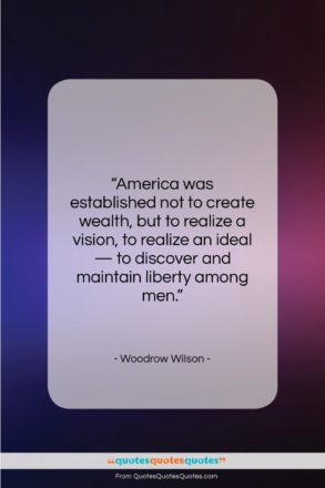 "Woodrow Wilson quote: ""America was established not to create wealth…""- at QuotesQuotesQuotes.com"