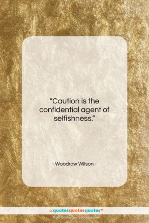 """Woodrow Wilson quote: """"Caution is the confidential agent of selfishness….""""- at QuotesQuotesQuotes.com"""