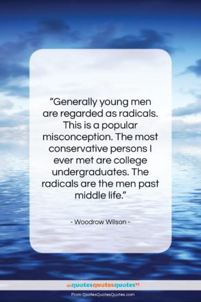 """Woodrow Wilson quote: """"Generally young men are regarded as radicals….""""- at QuotesQuotesQuotes.com"""