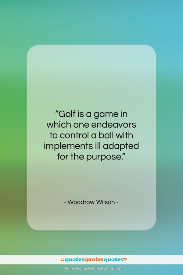 """Woodrow Wilson quote: """"Golf is a game in which one…""""- at QuotesQuotesQuotes.com"""