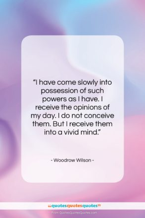 """Woodrow Wilson quote: """"I have come slowly into possession of…""""- at QuotesQuotesQuotes.com"""
