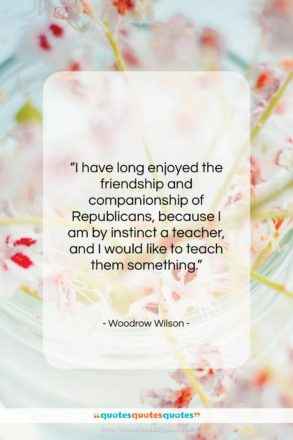"""Woodrow Wilson quote: """"I have long enjoyed the friendship and…""""- at QuotesQuotesQuotes.com"""