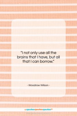 "Woodrow Wilson quote: ""I not only use all the brains…""- at QuotesQuotesQuotes.com"